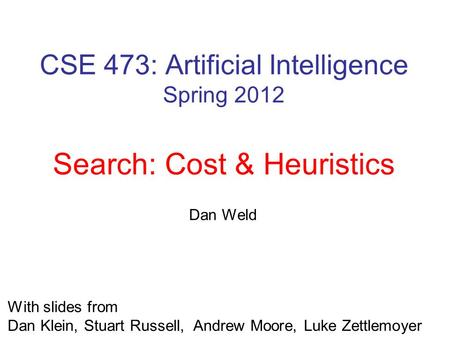 CSE 473: Artificial Intelligence Spring 2012 Search: Cost & Heuristics Luke Zettlemoyer Lecture adapted from Dan Klein's slides Multiple slides from Stuart.