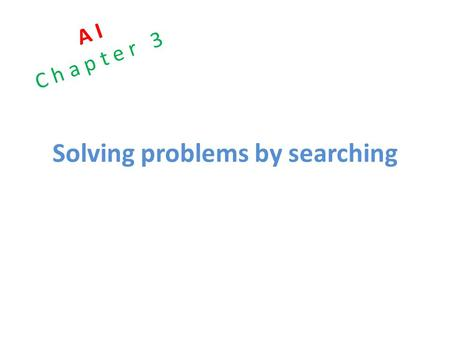 Solving problems by searching A I C h a p t e r 3.