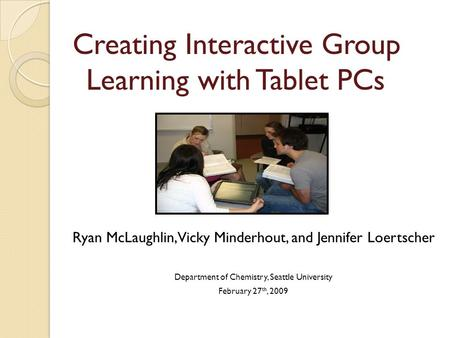 Creating Interactive Group Learning with Tablet PCs Ryan McLaughlin, Vicky Minderhout, and Jennifer Loertscher Department of Chemistry, Seattle University.