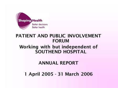 PATIENT AND PUBLIC INVOLVEMENT FORUM Working with but independent of SOUTHEND HOSPITAL ANNUAL REPORT 1 April 2005 - 31 March 2006.