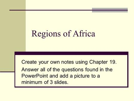 Regions of Africa Create your own notes using Chapter 19. Answer all of the questions found in the PowerPoint and add a picture to a minimum of 3 slides.