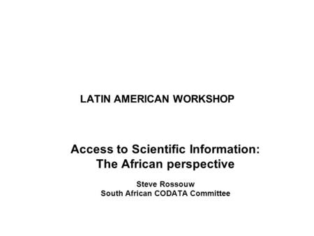 LATIN AMERICAN WORKSHOP Access to Scientific Information: The African perspective Steve Rossouw South African CODATA Committee.