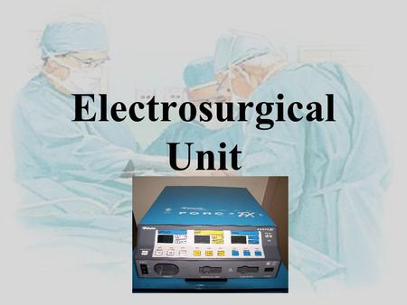Electrosurgical Unit. Overview History Components Placement of active and inactive electrode. Monopolar/Bipolar Functions Safety considerations.
