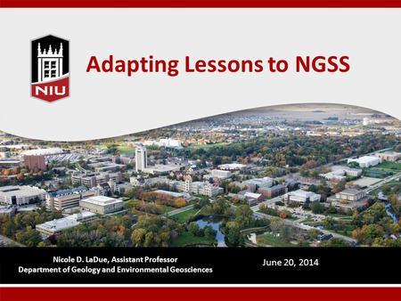 Adapting Lessons to NGSS Nicole D. LaDue, Assistant Professor Department of Geology and Environmental Geosciences June 20, 2014.