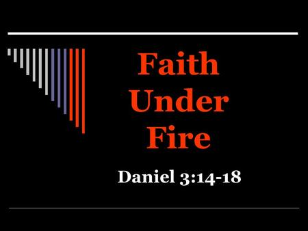 Faith Under Fire Daniel 3:14-18. Faith Challenged  Daniel 3:1-7  Matthew 6:24  Many have no problem until their faith is challenged.