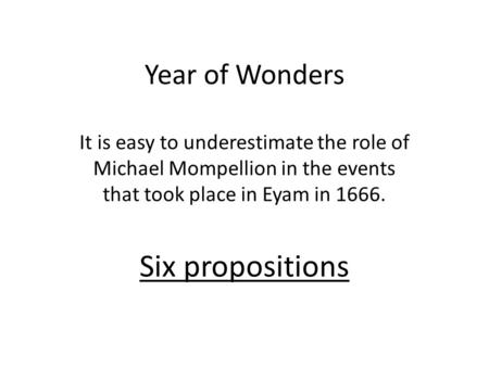 Year of Wonders It is easy to underestimate the role of Michael Mompellion in the events that took place in Eyam in 1666. Six propositions.