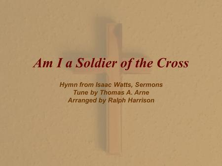 Am I a Soldier of the Cross Hymn from Isaac Watts, Sermons Tune by Thomas A. Arne Arranged by Ralph Harrison.