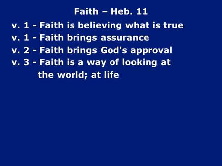 Faith – Heb. 11 v. 1 - Faith is believing what is true v. 1 - Faith brings assurance v. 2 - Faith brings God's approval v. 3 - Faith is a way of looking.