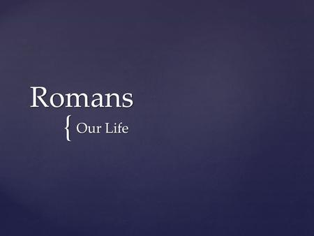 { Romans Our Life. What shall we say, then? Shall we go on sinning so that grace may increase? By no means! We are those who have died to sin; how can.