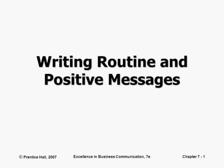 © Prentice Hall, 2007 Excellence in Business Communication, 7eChapter 7 - 1 Writing Routine and Positive Messages.