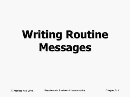 © Prentice Hall, 2005 Excellence in Business CommunicationChapter 7 - 1 Writing Routine Messages.