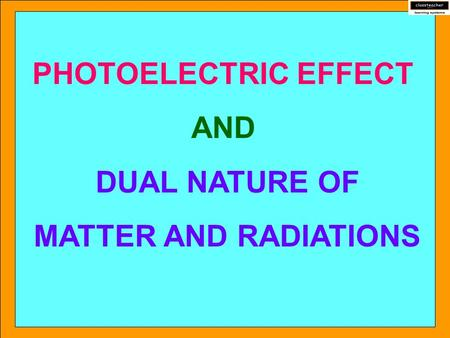 PHOTOELECTRIC EFFECT AND DUAL NATURE OF MATTER AND RADIATIONS.
