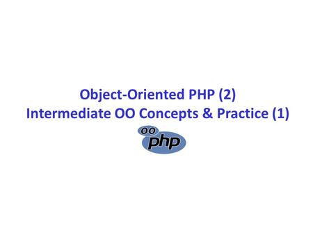 Object-Oriented PHP (2) Intermediate OO Concepts & Practice (1)