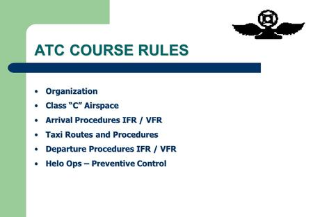 "ATC COURSE RULES OrganizationOrganization Class ""C"" AirspaceClass ""C"" Airspace Arrival Procedures IFR / VFRArrival Procedures IFR / VFR Taxi Routes and."