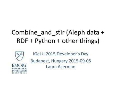 Combine_and_stir (Aleph data + RDF + Python + other things) IGeLU 2015 Developer's Day Budapest, Hungary 2015-09-05 Laura Akerman.
