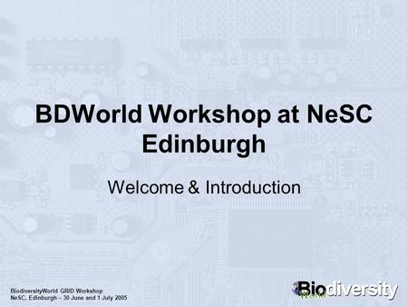 BiodiversityWorld GRID Workshop NeSC, Edinburgh – 30 June and 1 July 2005 BDWorld Workshop at NeSC Edinburgh Welcome & Introduction.