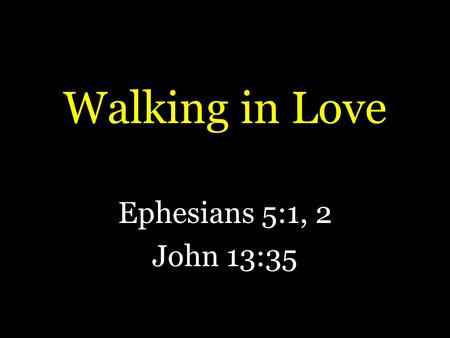 "Walking in Love Ephesians 5:1, 2 John 13:35. Walking in Love Ephesians 5:1, 2 is a summary of chapter 4 – ""therefore"" – ""followers (imitators) of God"""