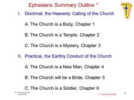 R. Henderson 9/27/09 Lesson # 39 1 Ephesians Summary Outline * I.Doctrinal, the Heavenly Calling of the Church A. The Church is a Body, Chapter 1 B. The.