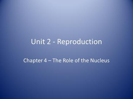 Unit 2 - Reproduction Chapter 4 – The Role of the Nucleus.