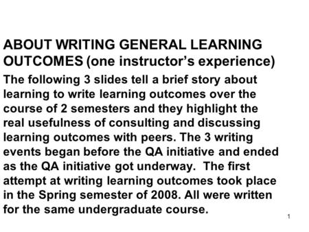 1 ABOUT WRITING GENERAL LEARNING OUTCOMES (one instructor's experience) The following 3 slides tell a brief story about learning to write learning outcomes.
