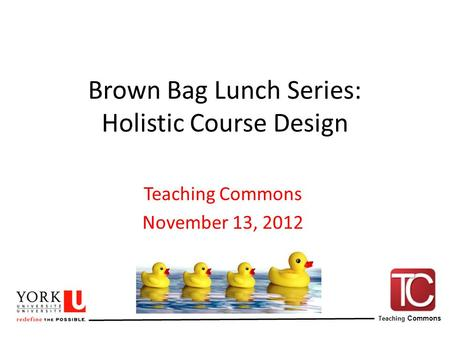 Teaching Commons Brown Bag Lunch Series: Holistic Course Design Teaching Commons November 13, 2012.