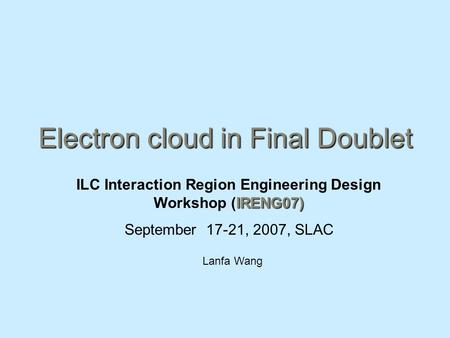 Electron cloud in Final Doublet IRENG07) ILC Interaction Region Engineering Design Workshop (IRENG07) September 17-21, 2007, SLAC Lanfa Wang.