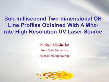 Sub-millisecond Two-dimensional OH Line Profiles Obtained With A Mhz- rate High Resolution UV Laser Source Mikhail Slipchenko Iowa State University Mechanical.