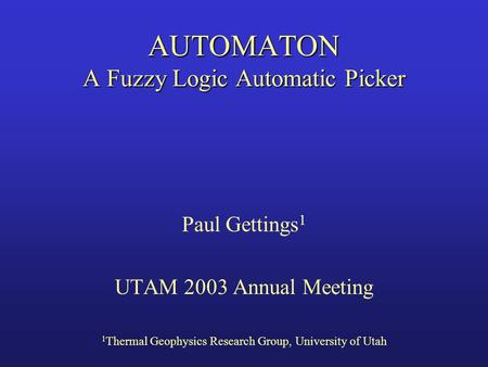 AUTOMATON A Fuzzy Logic Automatic Picker Paul Gettings 1 UTAM 2003 Annual Meeting 1 Thermal Geophysics Research Group, University of Utah.