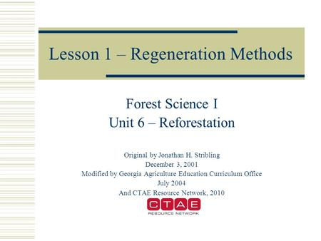 Lesson 1 – Regeneration Methods Forest Science I Unit 6 – Reforestation Original by Jonathan H. Stribling December 3, 2001 Modified by Georgia Agriculture.