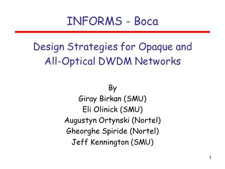 1 INFORMS - Boca Design Strategies for Opaque and All-Optical DWDM Networks By Giray Birkan (SMU) Eli Olinick (SMU) Augustyn Ortynski (Nortel) Gheorghe.