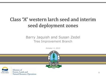 "Class ""A"" western larch seed and interim seed deployment zones Barry Jaquish and Susan Zedel Tree Improvement Branch October 3, 2015 0."