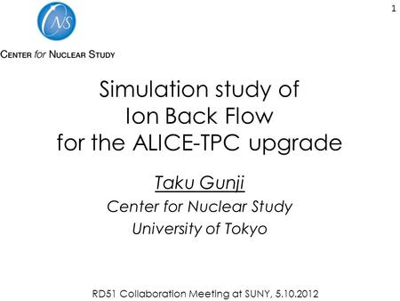 Simulation study of Ion Back Flow for the ALICE-TPC upgrade Taku Gunji Center for Nuclear Study University of Tokyo 1 RD51 Collaboration Meeting at SUNY,