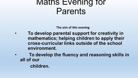 Maths Evening for Parents The aim of this evening To develop parental support for creativity in mathematics; helping children to apply their cross-curricular.