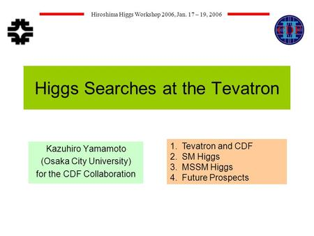 Hiroshima Higgs Workshop 2006, Jan. 17 – 19, 2006 Higgs Searches at the Tevatron Kazuhiro Yamamoto (Osaka City University) for the CDF Collaboration 1.Tevatron.