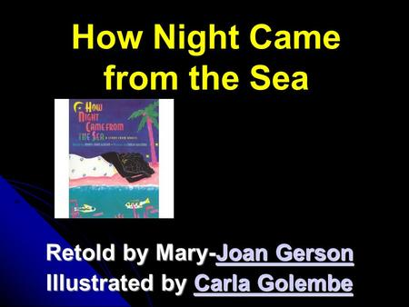 How Night Came from the Sea Retold by Mary-Joan Gerson Joan GersonJoan Gerson Illustrated by Carla Golembe Carla GolembeCarla Golembe.