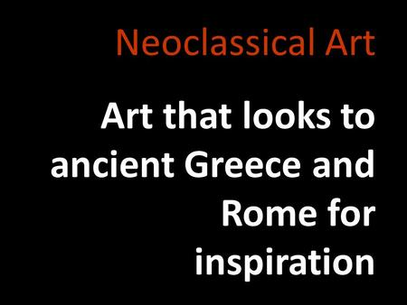Neoclassical Art Art that looks to ancient Greece and Rome for inspiration.
