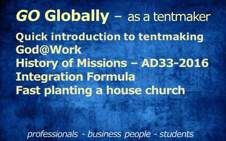 GO Globally – as a tentmaker professionals - business people - students Quick introduction to tentmaking History of Missions – AD33-2016 Integration.