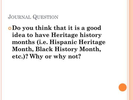 J OURNAL Q UESTION Do you think that it is a good idea to have Heritage history months (i.e. Hispanic Heritage Month, Black History Month, etc.)? Why or.