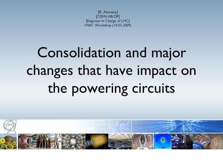 [R. Alemany] [CERN AB/OP] [Engineer In Charge of LHC] HWC Workshop (19.03.2009) Consolidation and major changes that have impact on the powering circuits.