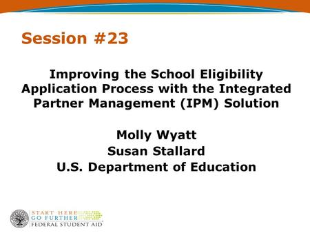Session #23 Improving the School Eligibility Application Process with the Integrated Partner Management (IPM) Solution Molly Wyatt Susan Stallard U.S.