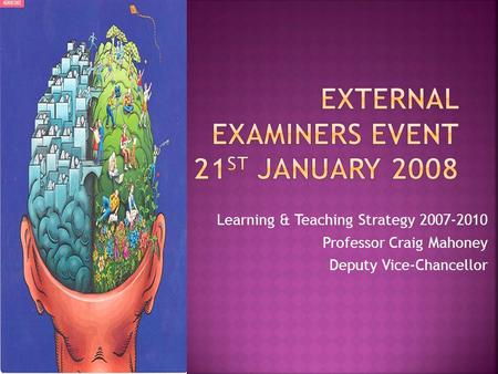 Learning & Teaching Strategy 2007-2010 Professor Craig Mahoney Deputy Vice-Chancellor.