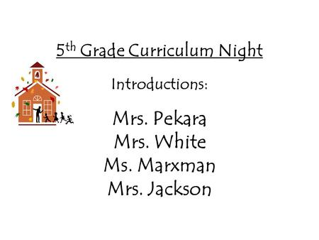 5 th Grade Curriculum Night Introductions: Mrs. Pekara Mrs. White Ms. Marxman Mrs. Jackson.