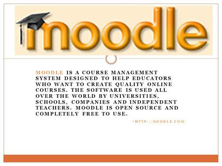 MOODLE IS A COURSE MANAGEMENT SYSTEM DESIGNED TO HELP EDUCATORS WHO WANT TO CREATE QUALITY ONLINE COURSES. THE SOFTWARE IS USED ALL OVER THE WORLD BY UNIVERSITIES,