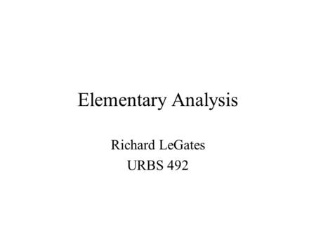Elementary Analysis Richard LeGates URBS 492. Univariate Analysis Distributions –SPSS Command Statistics | Summarize | Frequencies Presents label, total.