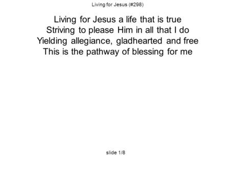 Living for Jesus (#298) Living for Jesus a life that is true Striving to please Him in all that I do Yielding allegiance, gladhearted and free This is.