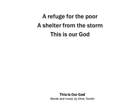 This Is Our God Words and music by Chris Tomlin A refuge for the poor A shelter from the storm This is our God.