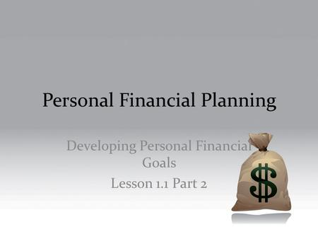 Personal Financial Planning Developing Personal Financial Goals Lesson 1.1 Part 2.