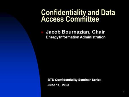 1 Confidentiality and Data Access Committee Jacob Bournazian, Chair Energy Information Administration BTS Confidentiality Seminar Series June 11, 2003.