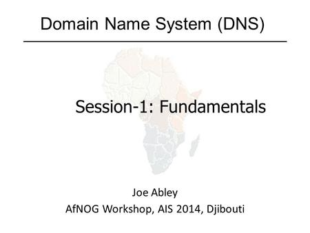 Domain Name System (DNS) Joe Abley AfNOG Workshop, AIS 2014, Djibouti Session-1: Fundamentals.
