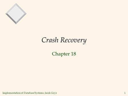 Implementation of Database Systems, Jarek Gryz 1 Crash Recovery Chapter 18.